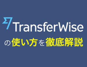 TransferWise(トランスファーワイズ)を使った海外送金方法を徹底解説!