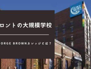 トロントの大規模学校|George Brownカレッジとは?